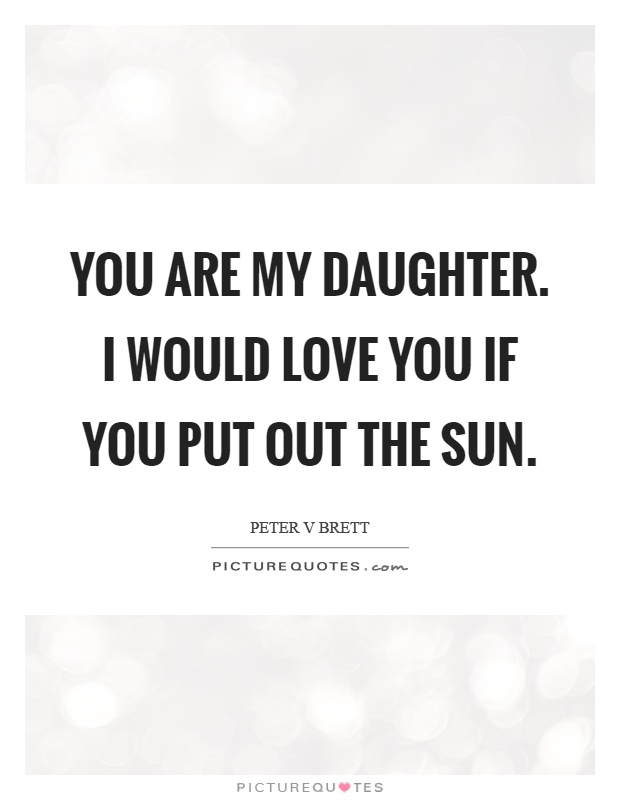 You are my daughter. I would love you if you put out the sun Picture Quote #1