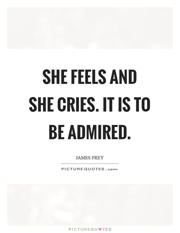 She feels and she cries. It is to be admired Picture Quote #1