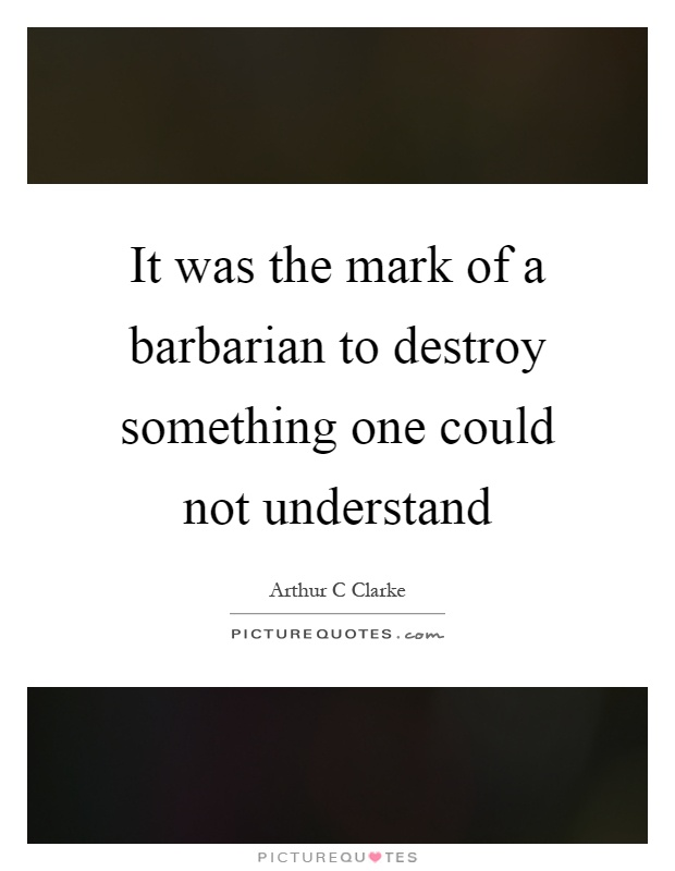 It was the mark of a barbarian to destroy something one could not understand Picture Quote #1