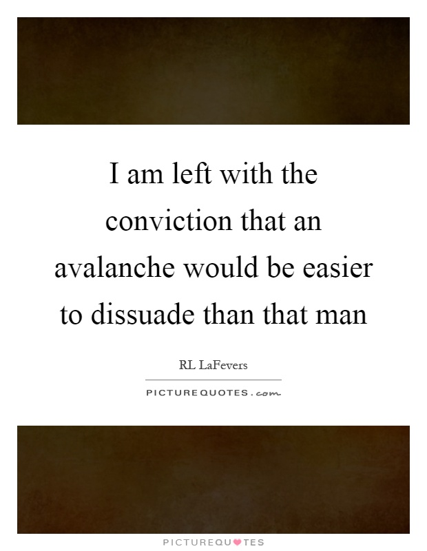 I am left with the conviction that an avalanche would be easier to dissuade than that man Picture Quote #1