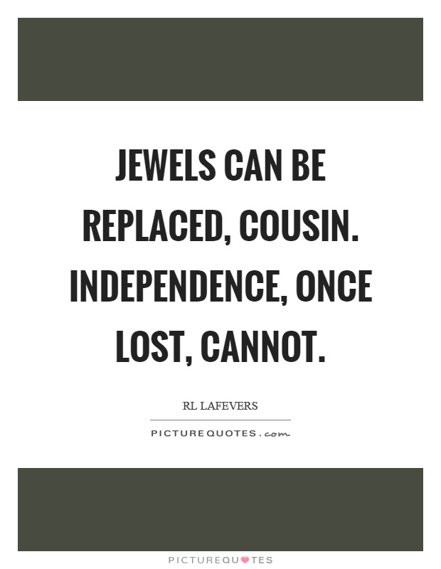 Jewels can be replaced, cousin. Independence, once lost, cannot Picture Quote #1