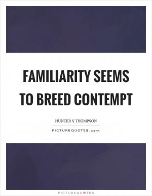 familiarity breeds contempt In this phrase, familiarity really means over exposure, and contempt is used in the sense of lack of respect as a whole.