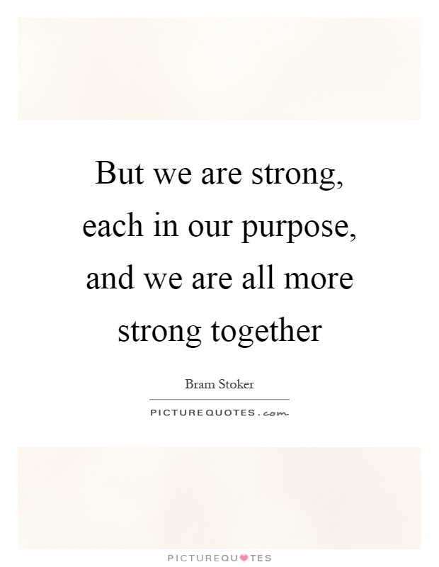 But we are strong, each in our purpose, and we are all more strong together Picture Quote #1
