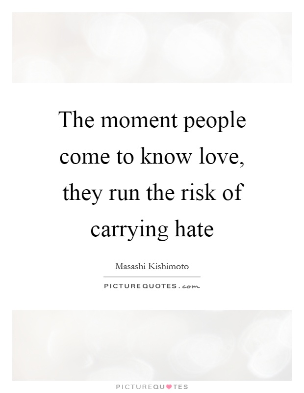 The moment people come to know love, they run the risk of carrying hate Picture Quote #1