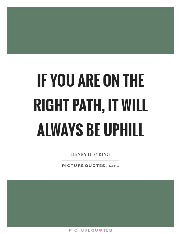If you are on the right path, it will always be uphill Picture Quote #1