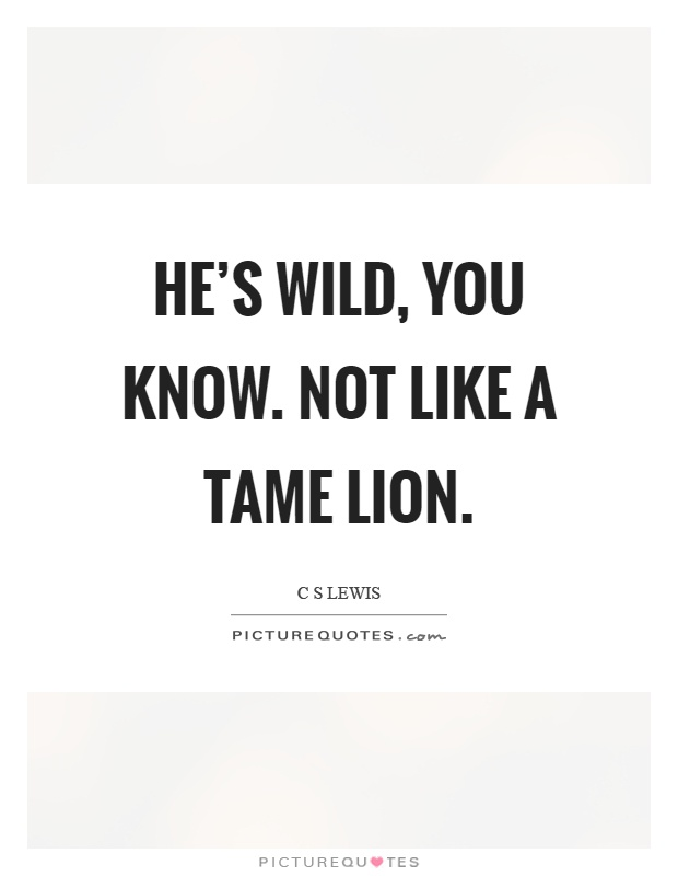 He's wild, you know. Not like a tame lion Picture Quote #1