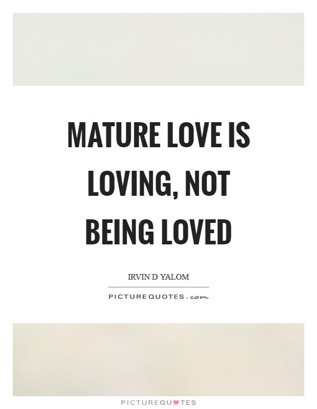 Mature love is loving, not being loved Picture Quote #1