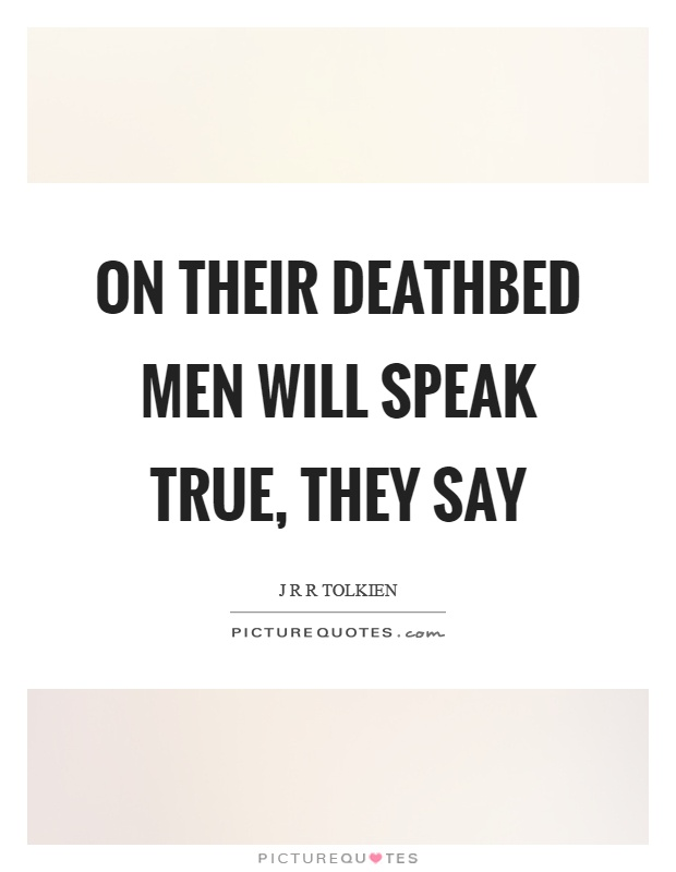On their deathbed men will speak true, they say Picture Quote #1