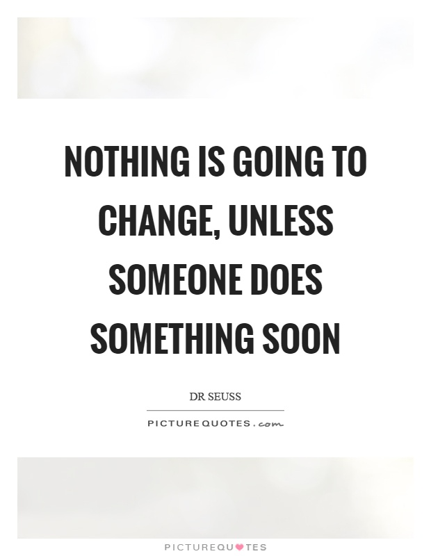 Nothing is going to change, unless someone does something soon Picture Quote #1