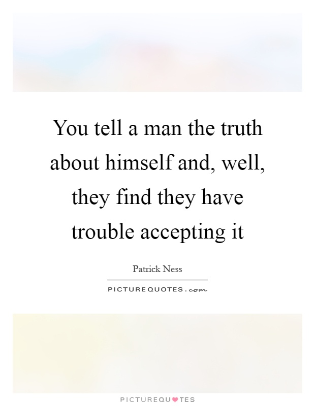 You tell a man the truth about himself and, well, they find they have trouble accepting it Picture Quote #1