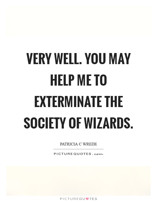 Very well. You may help me to exterminate the society of wizards Picture Quote #1