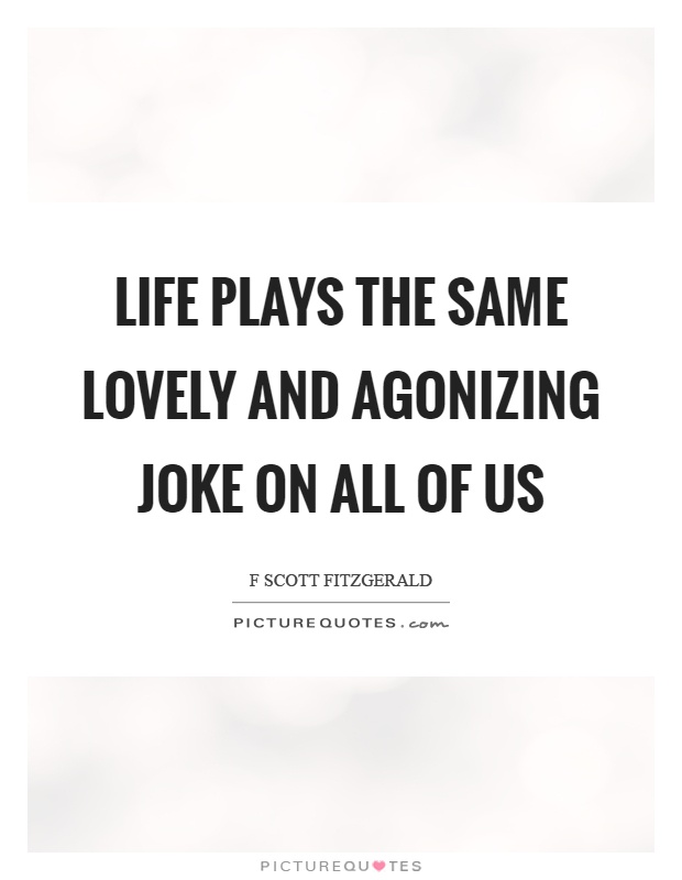 Life plays the same lovely and agonizing joke on all of us Picture Quote #1