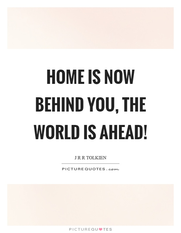 home is now behind you the world is ahead picture quotes