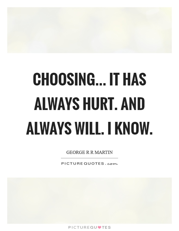 Choosing... it has always hurt. And always will. I know Picture Quote #1
