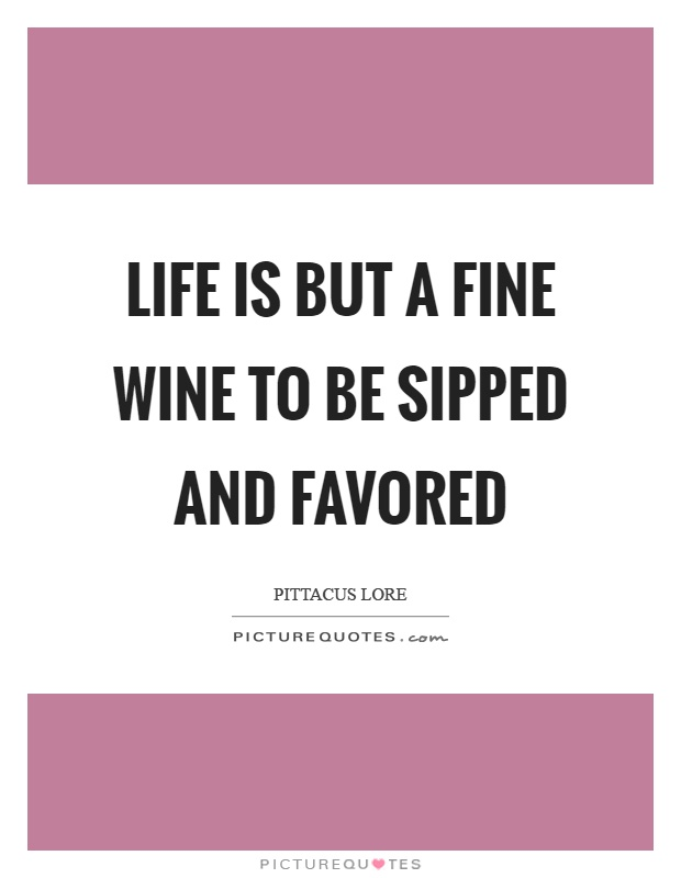 Life is but a fine wine to be sipped and favored Picture Quote #1