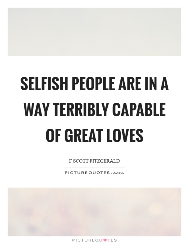 Selfish people are in a way terribly capable of great loves Picture Quote #1