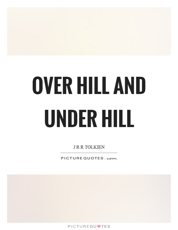 Over hill and under hill Picture Quote #1