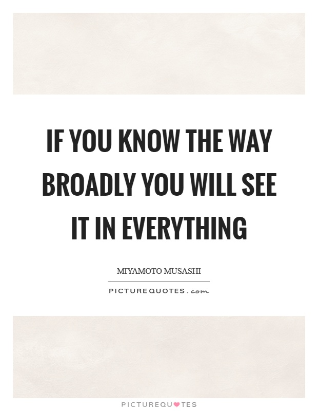 If you know the way broadly you will see it in everything Picture Quote #1
