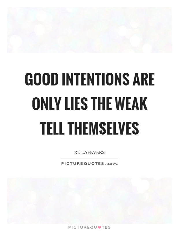Good intentions are only lies the weak tell themselves Picture Quote #1