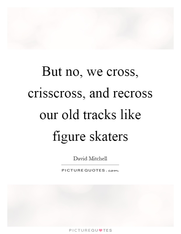 But no, we cross, crisscross, and recross our old tracks like figure skaters Picture Quote #1