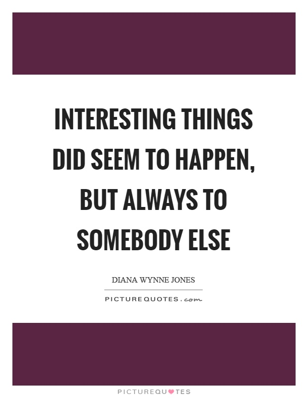 Interesting things did seem to happen, but always to somebody else Picture Quote #1