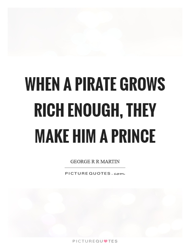 When a pirate grows rich enough, they make him a prince Picture Quote #1