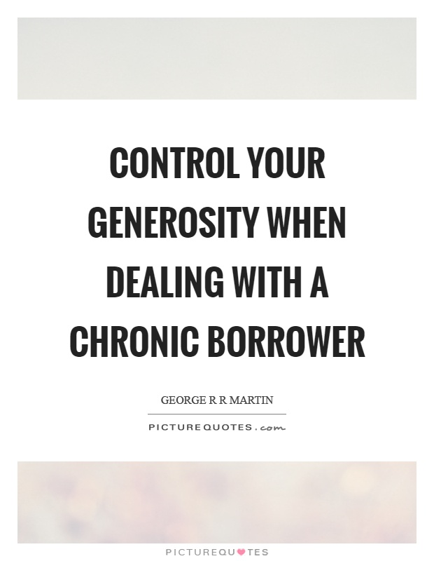 Control your generosity when dealing with a chronic borrower Picture Quote #1