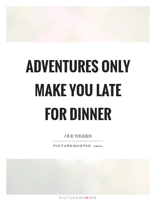 Adventures only make you late for dinner Picture Quote #1