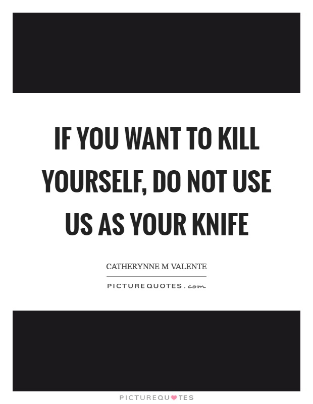 If you want to kill yourself, do not use us as your knife Picture Quote #1