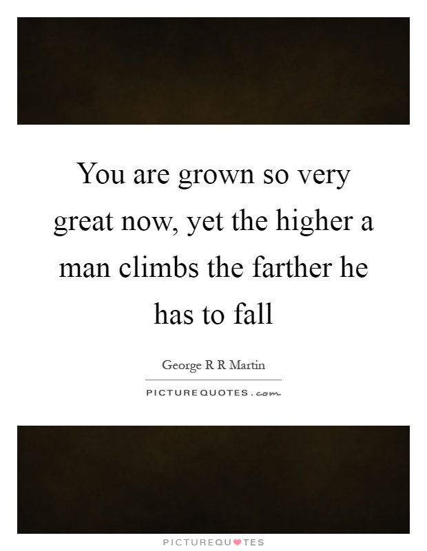 You are grown so very great now, yet the higher a man climbs the farther he has to fall Picture Quote #1