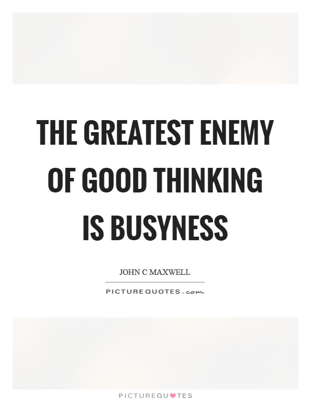 The greatest enemy of good thinking is busyness Picture Quote #1