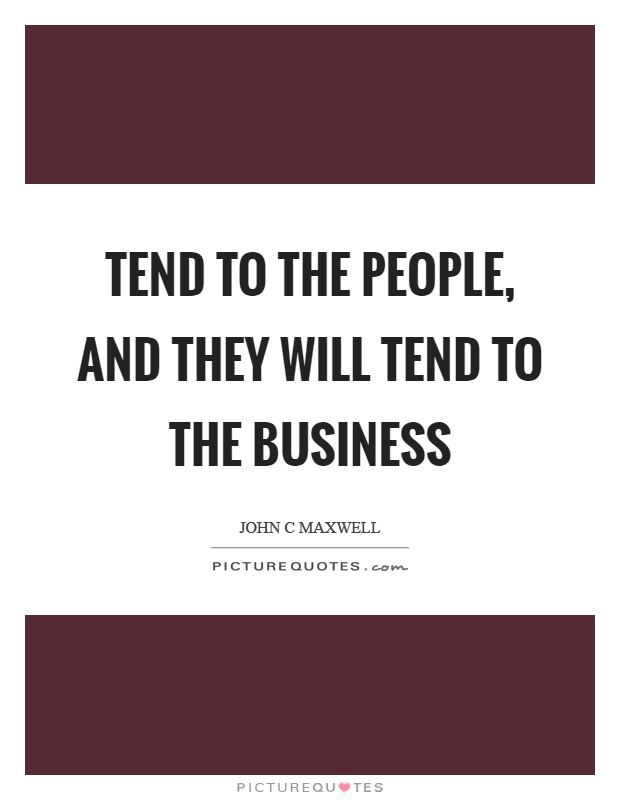 Tend to the people, and they will tend to the business Picture Quote #1