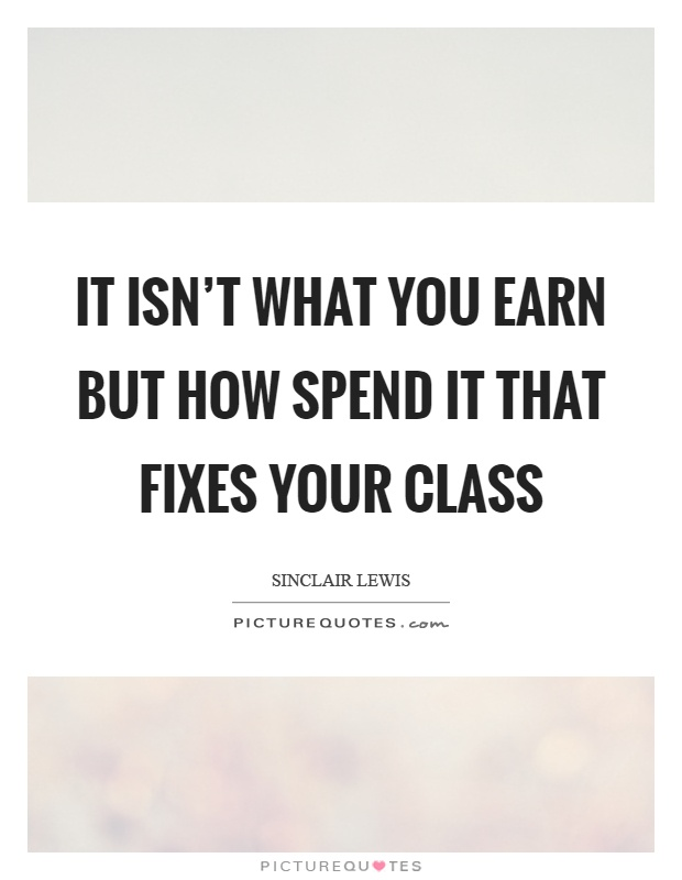 It isn't what you earn but how spend it that fixes your class Picture Quote #1