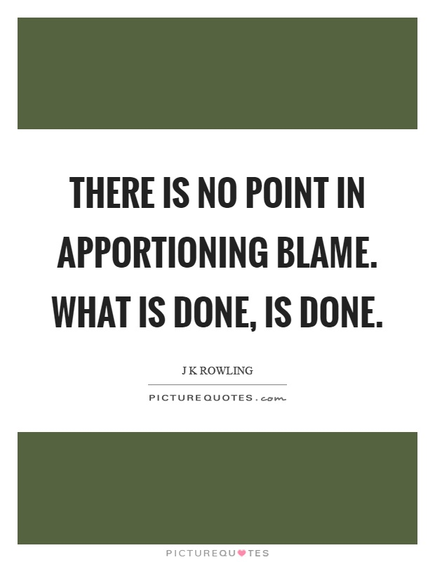 There is no point in apportioning blame. What is done, is done Picture Quote #1