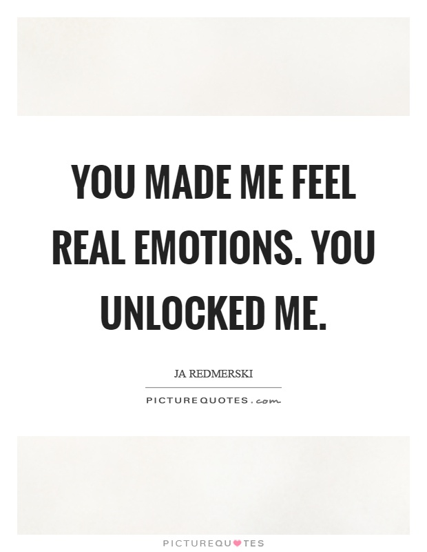 You made me feel real emotions. You unlocked me Picture Quote #1