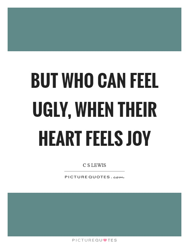 But who can feel ugly, when their heart feels joy Picture Quote #1