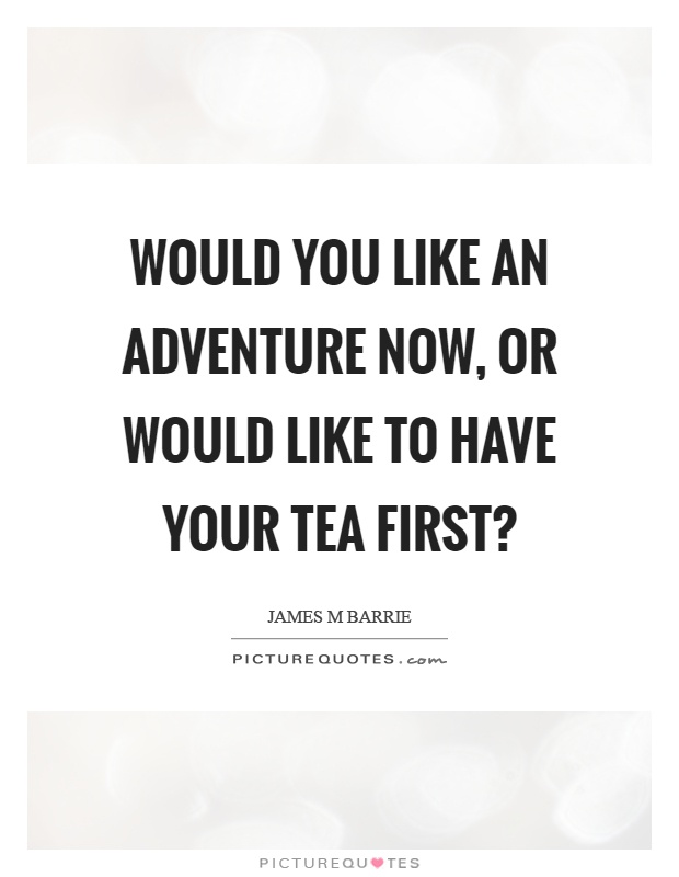 Would you like an adventure now, or would like to have your tea first? Picture Quote #1