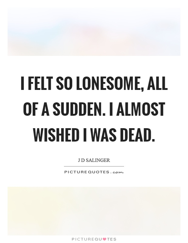 I felt so lonesome, all of a sudden. I almost wished I was dead Picture Quote #1