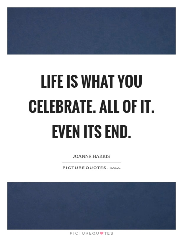 Life is what you celebrate. All of it. Even its end Picture Quote #1