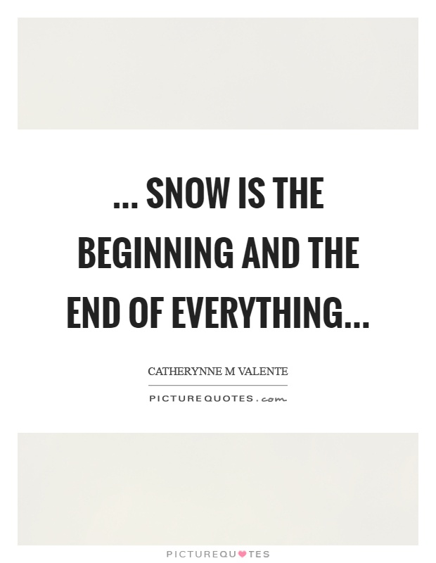 ... snow is the beginning and the end of everything Picture Quote #1