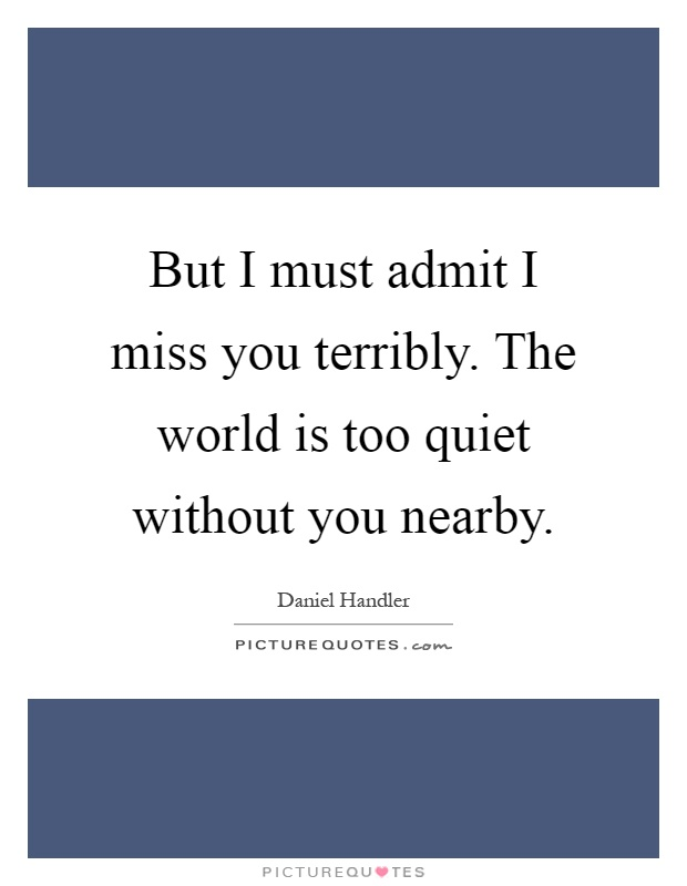 But I must admit I miss you terribly. The world is too quiet without you nearby Picture Quote #1