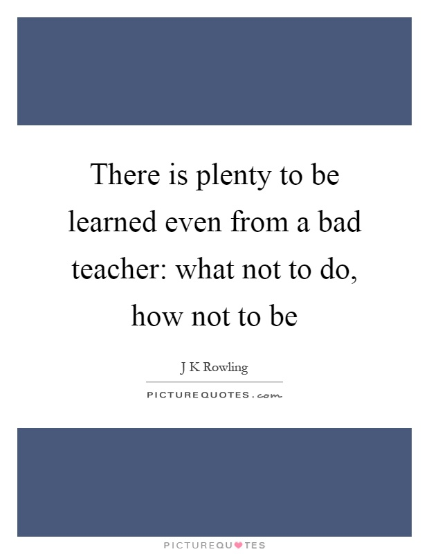 There is plenty to be learned even from a bad teacher: what not to do, how not to be Picture Quote #1