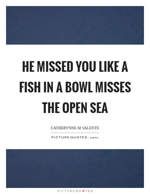 He missed you like a fish in a bowl misses the open sea Picture Quote #1