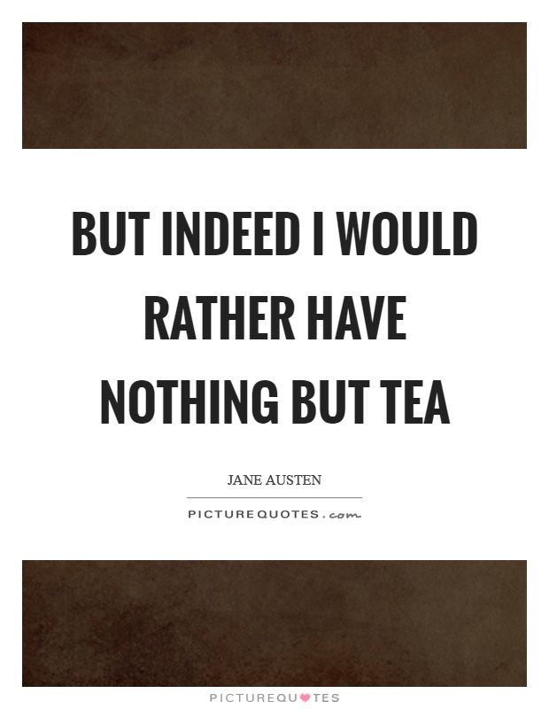 But indeed I would rather have nothing but tea Picture Quote #1
