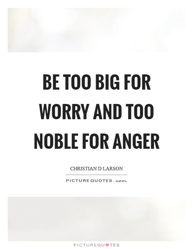 Be too big for worry and too noble for anger Picture Quote #1
