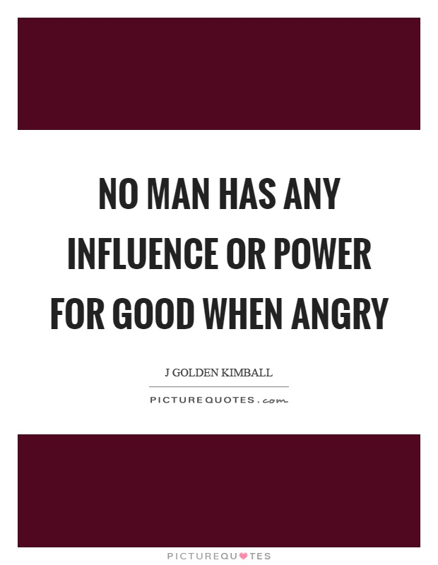 No man has any influence or power for good when angry Picture Quote #1