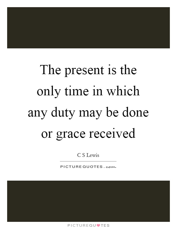 The present is the only time in which any duty may be done or grace received Picture Quote #1