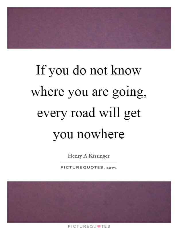 If you do not know where you are going, every road will get you nowhere Picture Quote #1