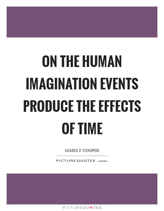 On the human imagination events produce the effects of time Picture Quote #1