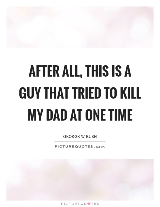 After all, this is a guy that tried to kill my dad at one time Picture Quote #1